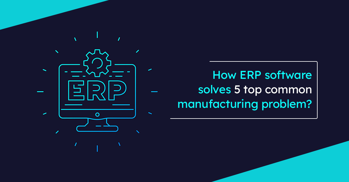 How ERP software solves 5 top common manufacturing problem